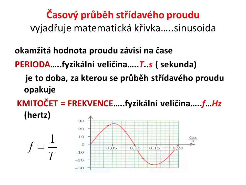 Časový průběh střídavého proudu vyjadřuje matematická křivka…..sinusoida okamžitá hodnota proudu závisí na čase PERIODA…..fyzikální veličina…..T..s ( sekunda) je to doba, za kterou se průběh střídavého proudu opakuje KMITOČET = FREKVENCE…..fyzikální veličina…..f…Hz (hertz)