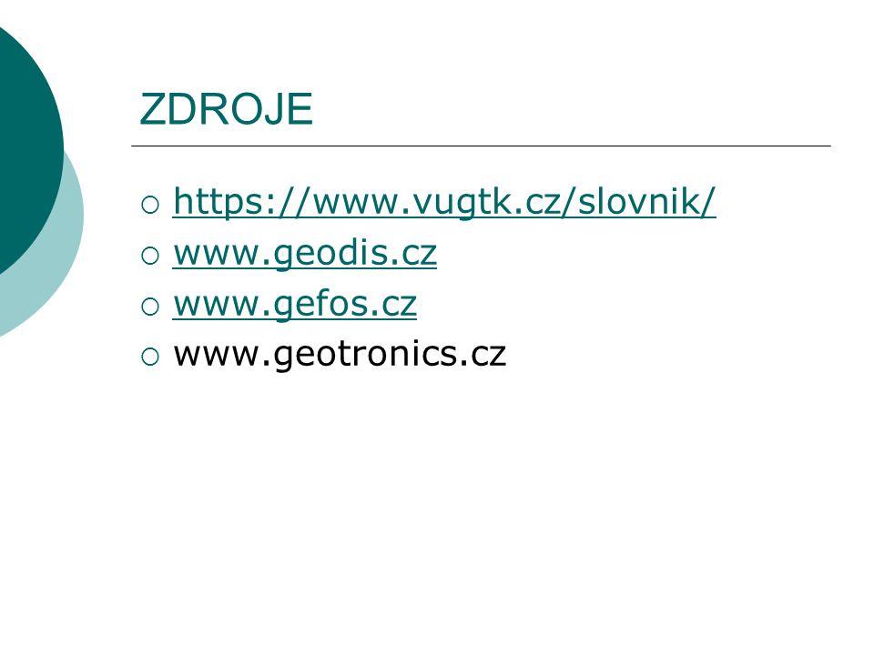 ZDROJE  https://www.vugtk.cz/slovnik/ https://www.vugtk.cz/slovnik/  www.geodis.cz www.geodis.cz  www.gefos.cz www.gefos.cz  www.geotronics.cz