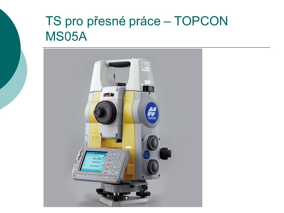 TS pro přesné práce – TOPCON MS05A  Motorizovaná bezhranolová TS  Úhlová přesnost – 0,5´´ (0,15mgon)  Přesnost délky Bezhranol – 3mm + 1ppm Hranol