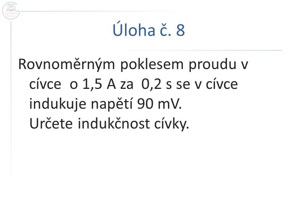 Úloha č.8 Rovnoměrným poklesem proudu v cívce o 1,5 A za 0,2 s se v cívce indukuje napětí 90 mV.