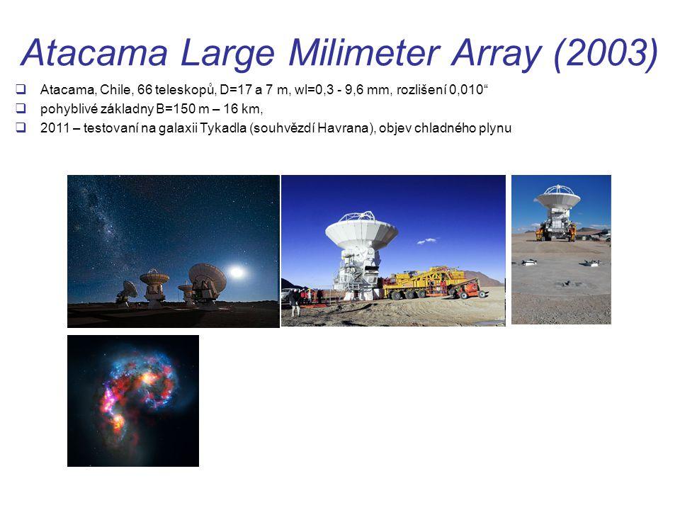 Atacama Large Milimeter Array (2003)  Atacama, Chile, 66 teleskopů, D=17 a 7 m, wl=0,3 - 9,6 mm, rozlišení 0,010  pohyblivé základny B=150 m – 16 km,  2011 – testovaní na galaxii Tykadla (souhvězdí Havrana), objev chladného plynu