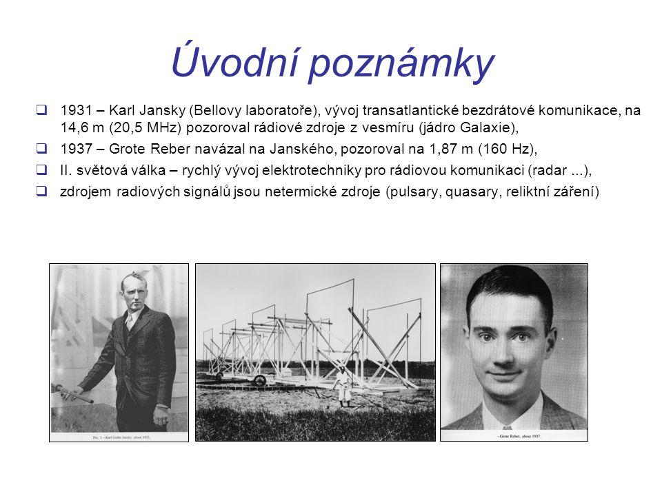 Úvodní poznámky  1931 – Karl Jansky (Bellovy laboratoře), vývoj transatlantické bezdrátové komunikace, na 14,6 m (20,5 MHz) pozoroval rádiové zdroje z vesmíru (jádro Galaxie),  1937 – Grote Reber navázal na Janského, pozoroval na 1,87 m (160 Hz),  II.