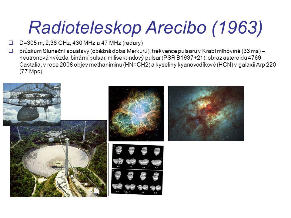 Radioteleskop Arecibo (1963)  D=305 m, 2,38 GHz, 430 MHz a 47 MHz (radary)  průzkum Sluneční soustavy (oběžná doba Merkuru), frekvence pulsaru v Krabí mlhovině (33 ms) – neutronová hvězda, binární pulsar, milisekundový pulsar (PSR B1937+21), obraz asteroidu 4769 Castalia, v roce 2008 objev methaniminu (HN=CH2) a kyseliny kyanovodíkové (HCN) v galaxii Arp 220 (77 Mpc)
