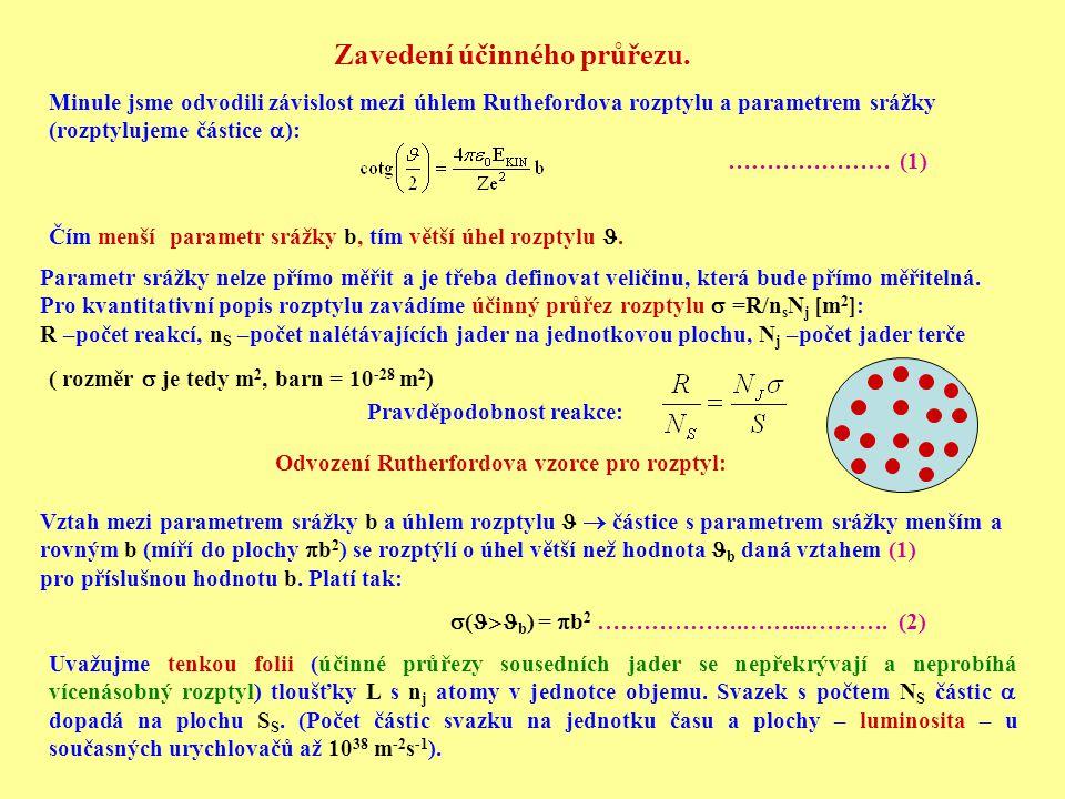 Zavedení účinného průřezu. Minule jsme odvodili závislost mezi úhlem Ruthefordova rozptylu a parametrem srážky (rozptylujeme částice  ): ………………… (1)