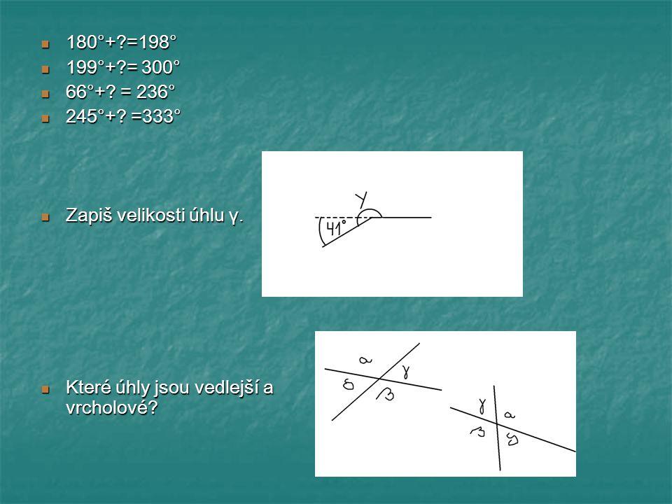 180°+?=198° 180°+?=198° 199°+?= 300° 199°+?= 300° 66°+? = 236° 66°+? = 236° 245°+? =333° 245°+? =333° Zapiš velikosti úhlu γ. Zapiš velikosti úhlu γ.