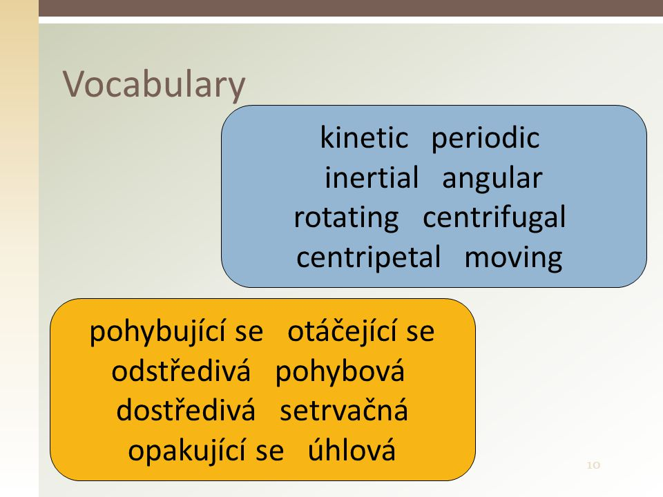 10 Vocabulary kinetic periodic inertial angular rotating centrifugal centripetal moving pohybující se otáčející se odstředivá pohybová dostředivá setrvačná opakující se úhlová