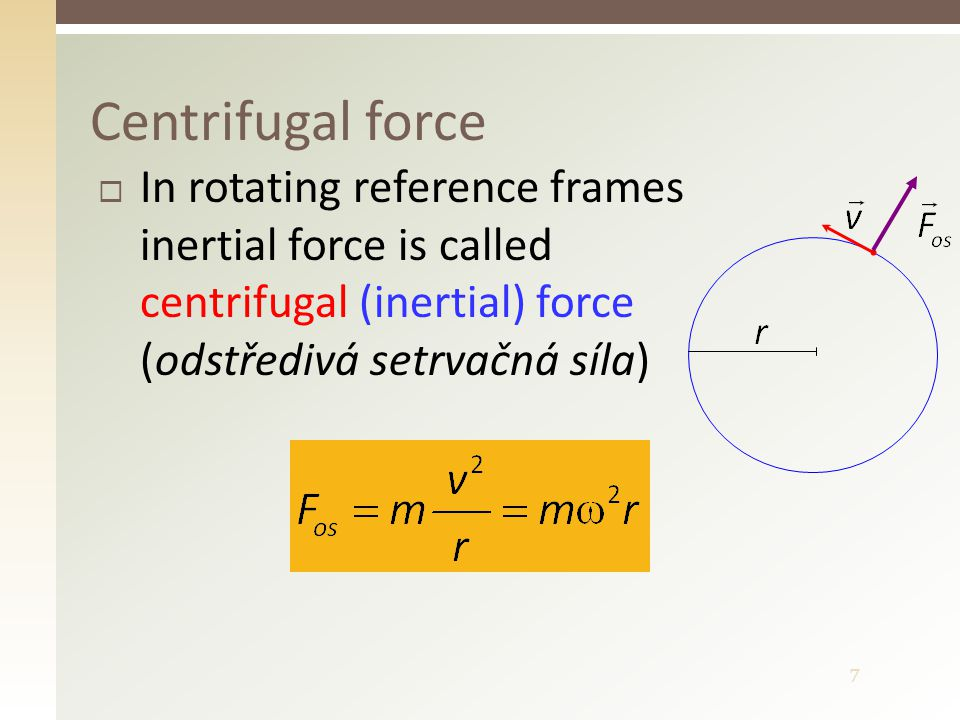 7  In rotating reference frames inertial force is called centrifugal (inertial) force (odstředivá setrvačná síla) Centrifugal force