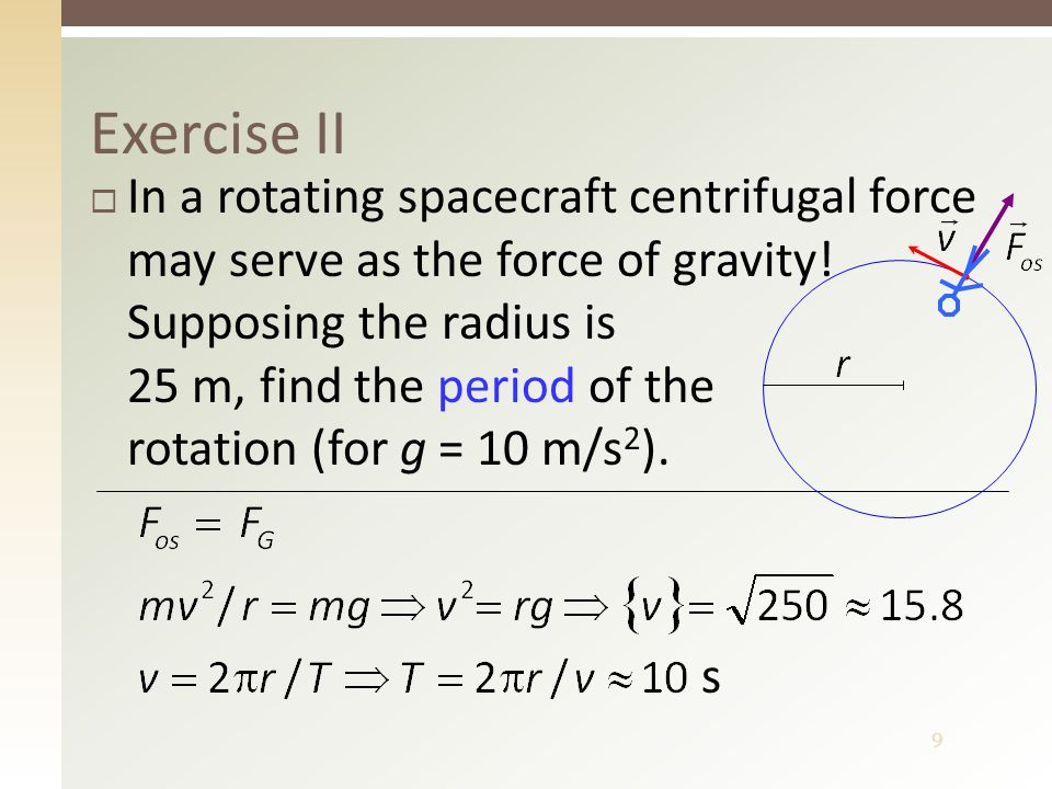 9 Exercise II  In a rotating spacecraft centrifugal force may serve as the force of gravity.