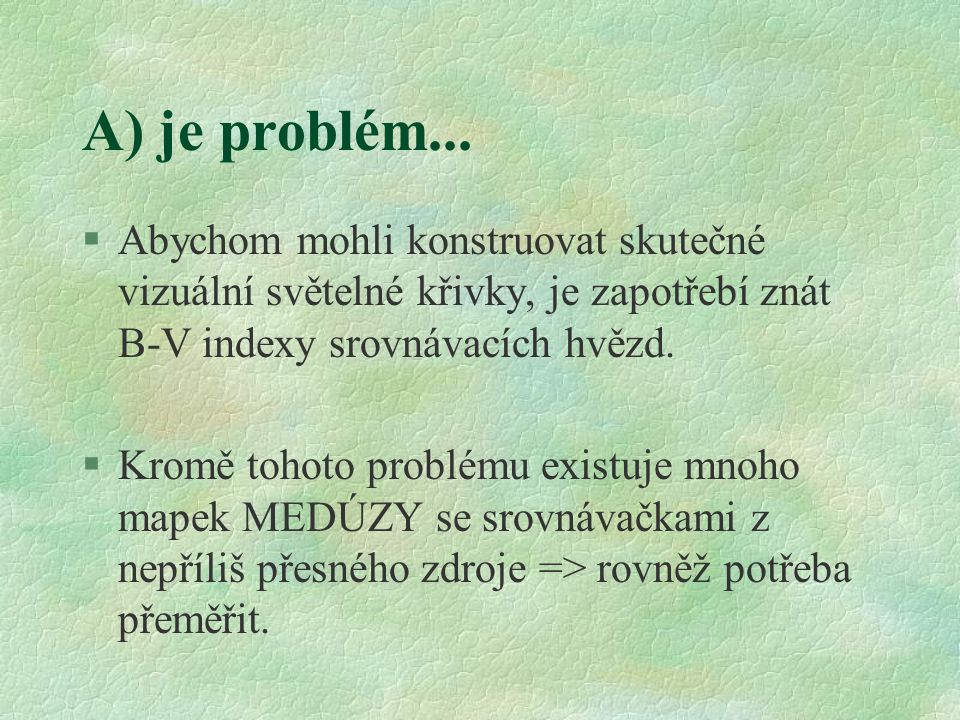 A) je problém... §Abychom mohli konstruovat skutečné vizuální světelné křivky, je zapotřebí znát B-V indexy srovnávacích hvězd. §Kromě tohoto problému