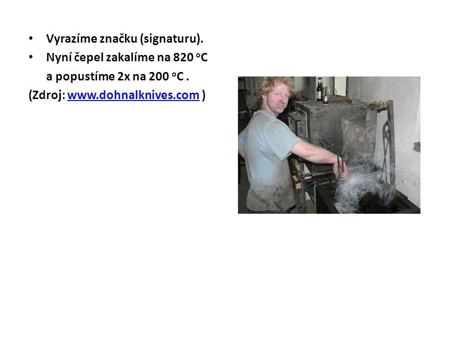 Vyrazíme značku (signaturu). Nyní čepel zakalíme na 820 o C a popustíme 2x na 200 o C. (Zdroj: www.dohnalknives.com )www.dohnalknives.com