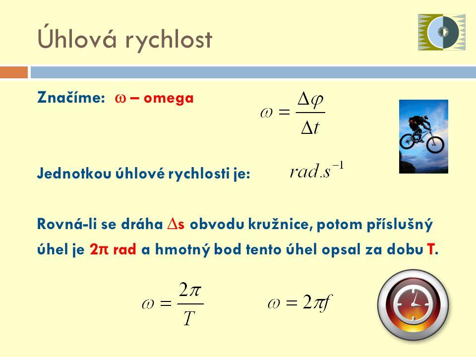 Úhlová rychlost Značíme:  –  omega Jednotkou úhlové rychlosti je: Rovná-li se dráha ∆s obvodu kružnice, potom příslušný úhel je 2 π rad a hmotný bod tento úhel opsal za dobu T.