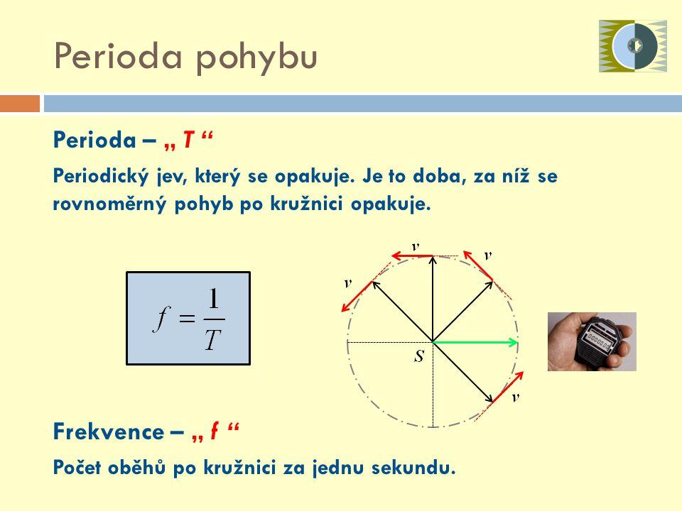 """Perioda – """" T """" Periodický jev, který se opakuje. Je to doba, za níž se rovnoměrný pohyb po kružnici opakuje. Frekvence – """" f """" Počet oběhů po kružnic"""