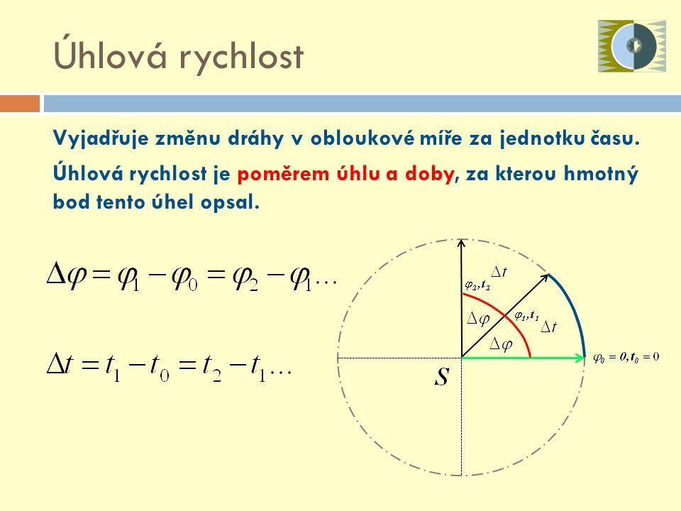 Úhlová rychlost Vyjadřuje změnu dráhy v obloukové míře za jednotku času. Úhlová rychlost je poměrem úhlu a doby, za kterou hmotný bod tento úhel opsal
