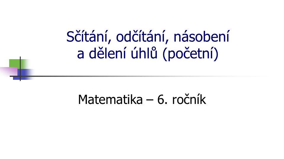 Sčítání, odčítání, násobení a dělení úhlů (početní) Matematika – 6. ročník