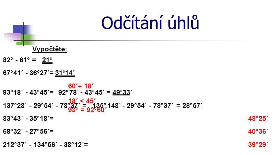 Odčítání úhlů Vypočtěte: 82° - 61° =21° 67°41´ - 36°27´=14´ 93°18´ - 43°45´=92°78´ 18´ < 45´ 93° = 92°60´ = 49° 60´+ 18´ 137°28´ - 29°54´ - 78°37´ = 3