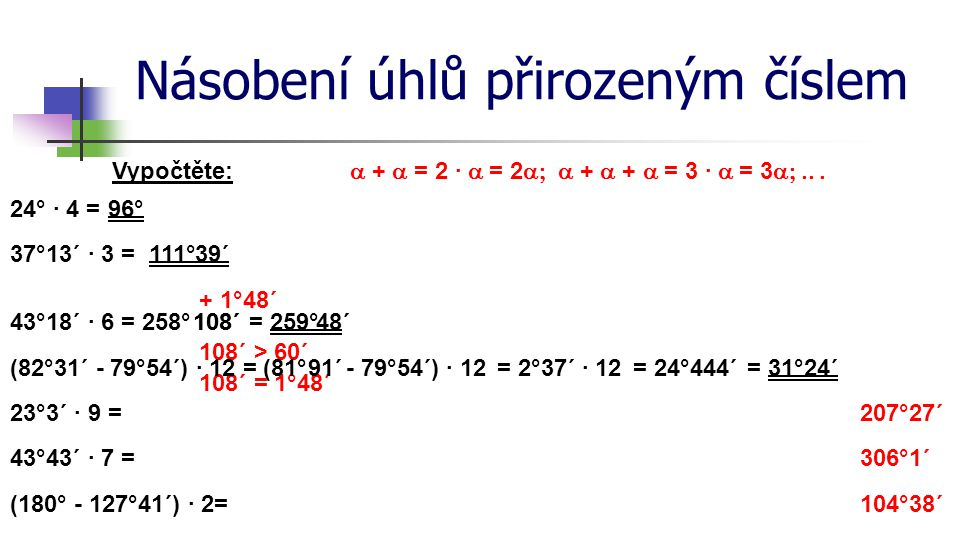 Násobení úhlů přirozeným číslem Vypočtěte: 24° · 4 =96° 37°13´ · 3 =39´ 43°18´ · 6 =258°108´ 108´ > 60´ 108´ = 1°48´ = 259° + 1°48´ (82°31´ - 79°54´) · 12 = 111° (81°91´= 31°24´ 23°3´ · 9 = 43°43´ · 7 = (180° - 127°41´) · 2= 207°27´ 306°1´ 104°38´ - 79°54´) · 12 48´108´ = 2°37´ · 12= 24°444´  +  = 2 ·  = 2  +  +  = 3 ·  = 3 