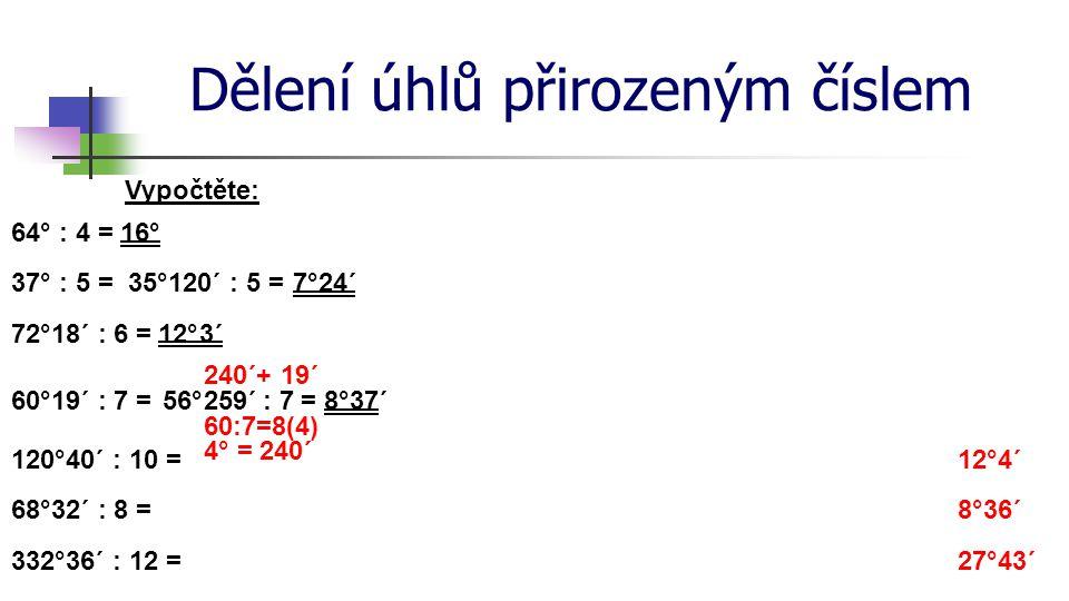Dělení úhlů přirozeným číslem Vypočtěte: 64° : 4 =16° 37° : 5 =24´ 60°19´ : 7 =56°259´ 60:7=8(4) 4° = 240´ = 8° 240´+ 19´ 72°18´ : 6 = 7° 3´ 120°40´ : 10 = 68°32´ : 8 = 332°36´ : 12 = 12°4´ 8°36´ 27°43´ : 7 12° 37´ 35°120´ : 5 =