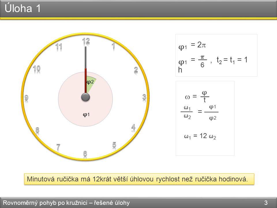 Úloha 1 Rovnoměrný pohyb po kružnici – řešené úlohy 3 Minutová ručička má 12krát větší úhlovou rychlost než ručička hodinová.
