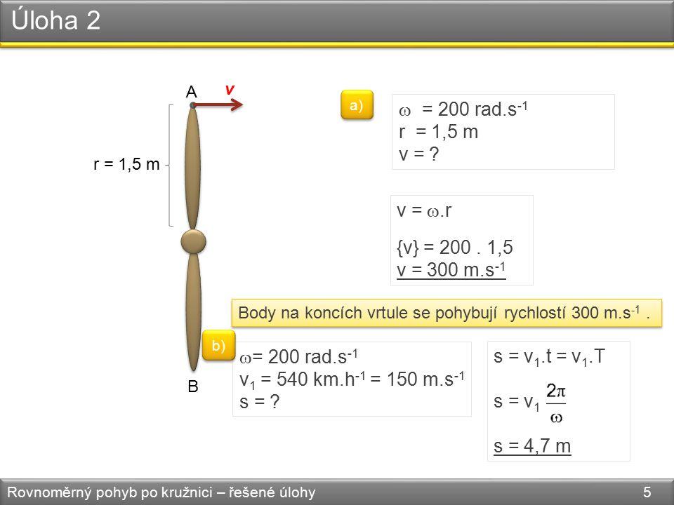 Úloha 2 Rovnoměrný pohyb po kružnici – řešené úlohy 5 A B v r = 1,5 m  = 200 rad.s -1 r = 1,5 m v = .