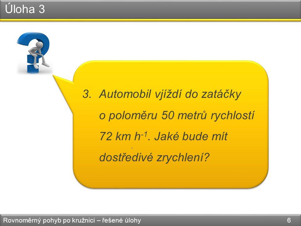 Úloha 3 Rovnoměrný pohyb po kružnici – řešené úlohy 6 3.Automobil vjíždí do zatáčky o poloměru 50 metrů rychlostí 72 km h -1.