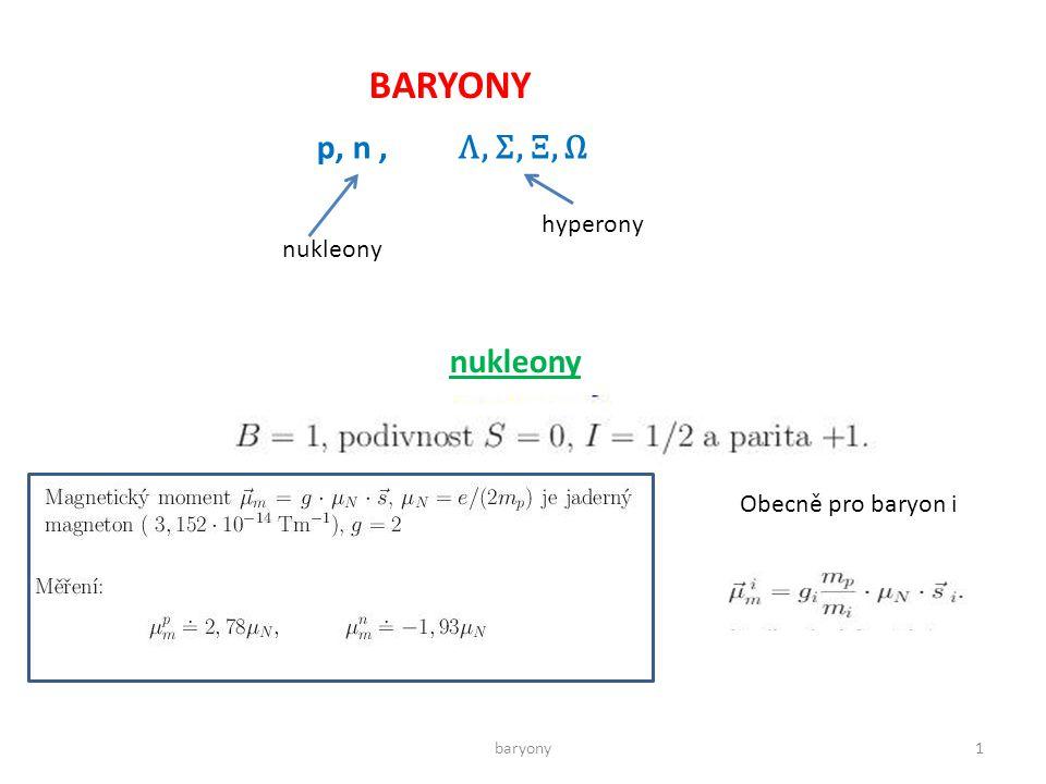 BARYONY p, n, Λ, Σ, Ξ, Ω nukleony hyperony nukleony Obecně pro baryon i 1baryony
