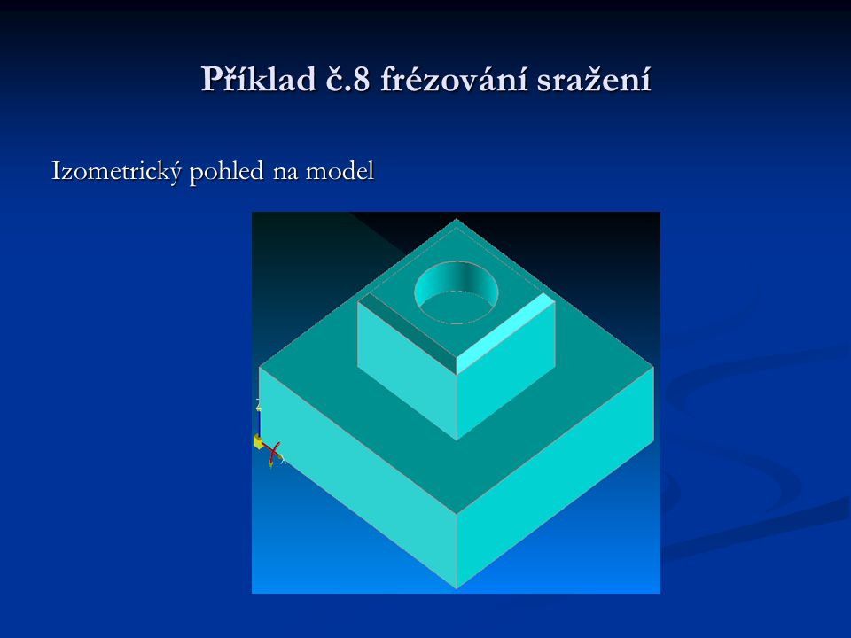 Příklad č.8 frézování sražení Izometrický pohled na model