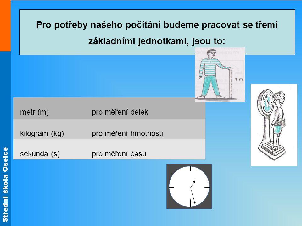 Střední škola Oselce Pro potřeby našeho počítání budeme pracovat se třemi základními jednotkami, jsou to: metr (m)pro měření délek kilogram (kg)pro mě