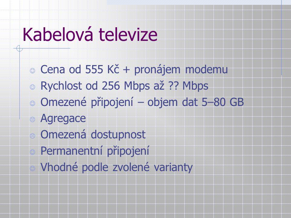 Kabelová televize Cena od 555 Kč + pronájem modemu Rychlost od 256 Mbps až ?? Mbps Omezené připojení – objem dat 5–80 GB  Agregace  Omezená dostupno