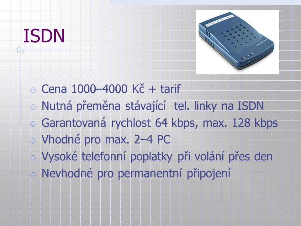 ISDN  Cena 1000–4000 Kč + tarif  Nutná přeměna stávající tel. linky na ISDN Garantovaná rychlost 64 kbps, max. 128 kbps  Vhodné pro max. 2–4 PC  V