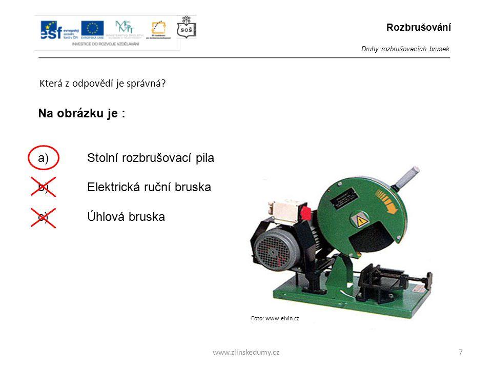 www.zlinskedumy.cz Která z odpovědí je správná? 7 Na obrázku je : a)Stolní rozbrušovací pila b) Elektrická ruční bruska c)Úhlová bruska Rozbrušování D