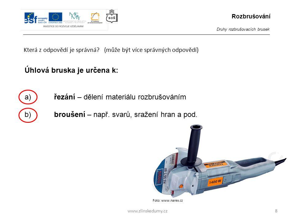 Foto: www.narex.cz www.zlinskedumy.cz Která z odpovědí je správná? (může být více správných odpovědí) 8 Úhlová bruska je určena k: a)řezání – dělení m