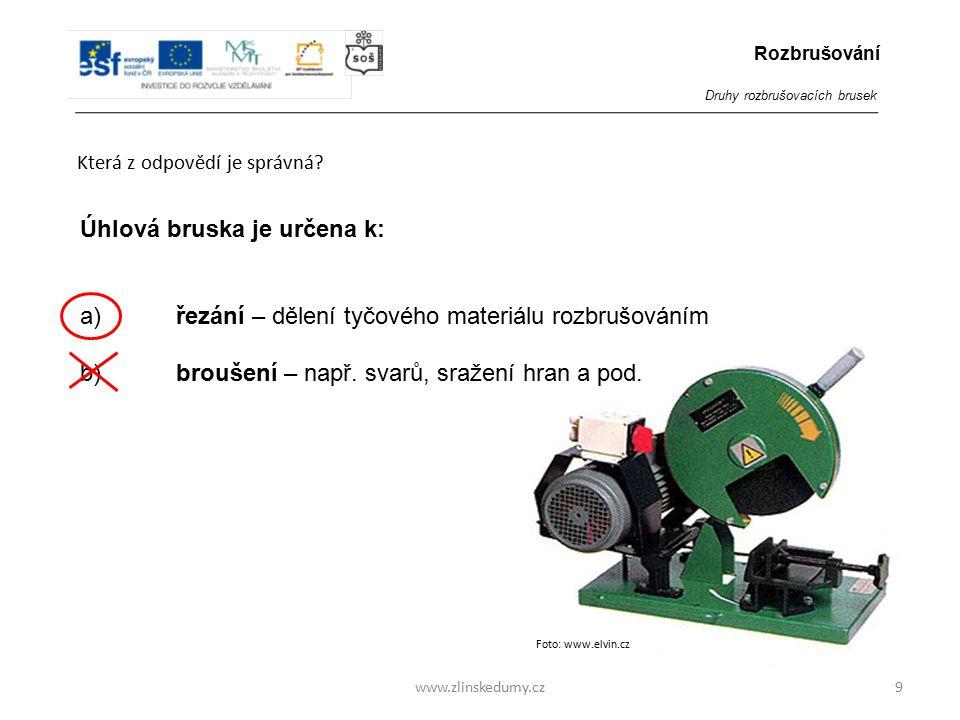 Foto: www.elvin.cz www.zlinskedumy.cz Která z odpovědí je správná? 9 Úhlová bruska je určena k: a)řezání – dělení tyčového materiálu rozbrušováním b)
