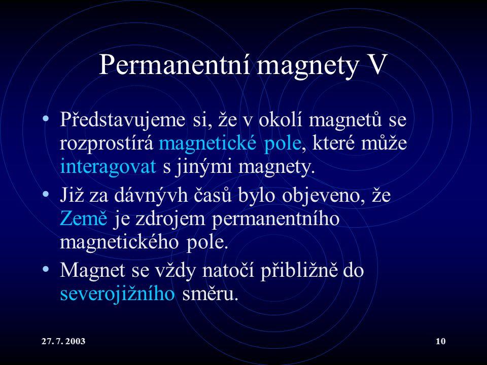 27. 7. 200310 Permanentní magnety V Představujeme si, že v okolí magnetů se rozprostírá magnetické pole, které může interagovat s jinými magnety. Již