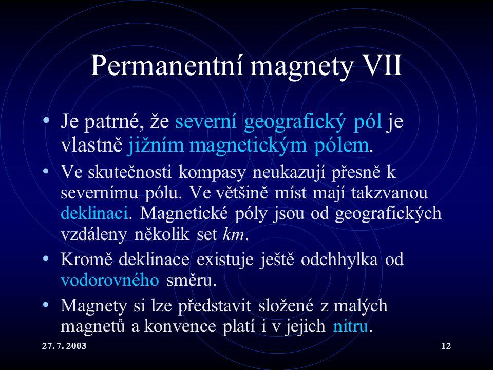 27. 7. 200312 Permanentní magnety VII Je patrné, že severní geografický pól je vlastně jižním magnetickým pólem. Ve skutečnosti kompasy neukazují přes