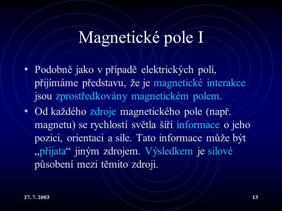 27. 7. 200313 Magnetické pole I Podobně jako v případě elektrických polí, přijímáme představu, že je magnetické interakce jsou zprostředkovány magneti