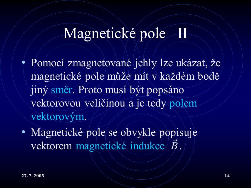 27. 7. 200314 Magnetické pole II Pomocí zmagnetované jehly lze ukázat, že magnetické pole může mít v každém bodě jiný směr. Proto musí být popsáno vek