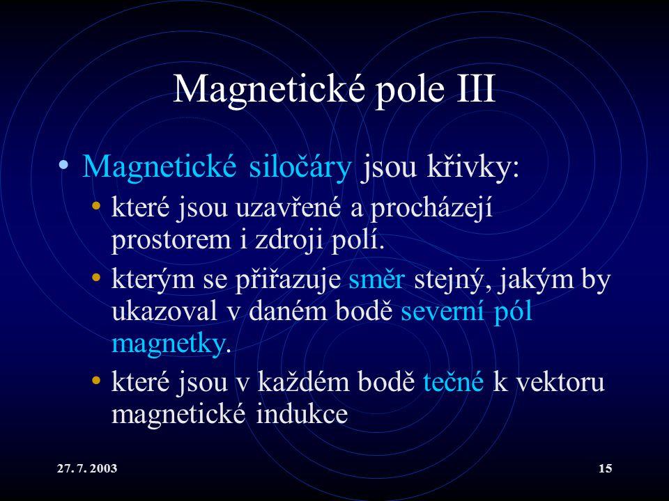 27. 7. 200315 Magnetické pole III Magnetické siločáry jsou křivky: které jsou uzavřené a procházejí prostorem i zdroji polí. kterým se přiřazuje směr