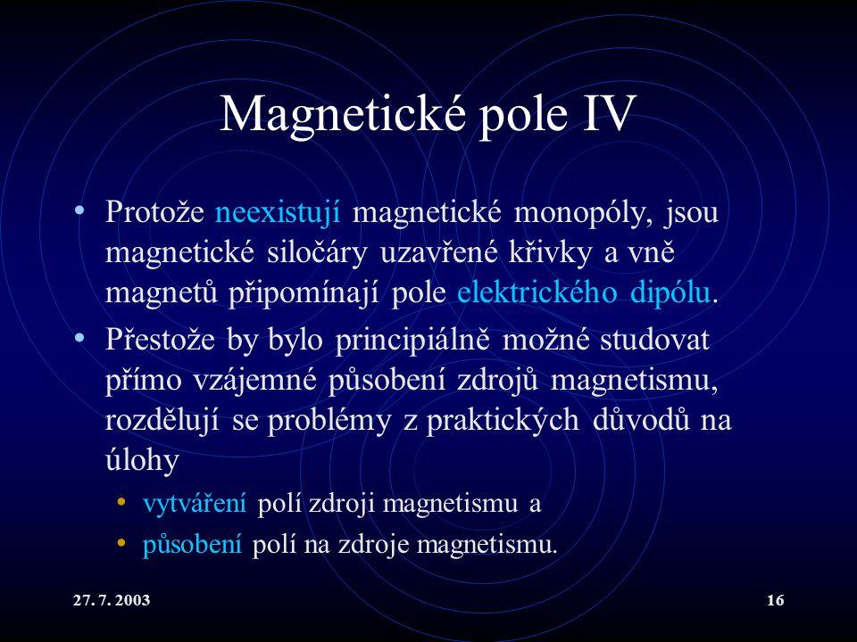 27. 7. 200316 Magnetické pole IV Protože neexistují magnetické monopóly, jsou magnetické siločáry uzavřené křivky a vně magnetů připomínají pole elekt