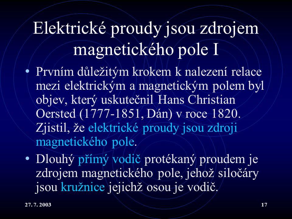 27. 7. 200317 Elektrické proudy jsou zdrojem magnetického pole I Prvním důležitým krokem k nalezení relace mezi elektrickým a magnetickým polem byl ob