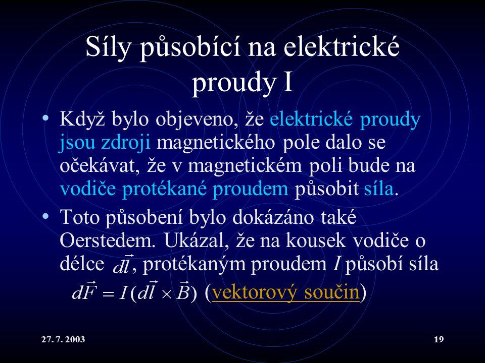 27. 7. 200319 Síly působící na elektrické proudy I Když bylo objeveno, že elektrické proudy jsou zdroji magnetického pole dalo se očekávat, že v magne