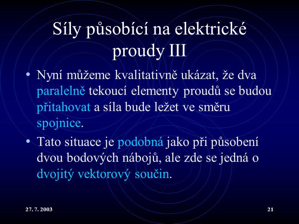 27. 7. 200321 Síly působící na elektrické proudy III Nyní můžeme kvalitativně ukázat, že dva paralelně tekoucí elementy proudů se budou přitahovat a s