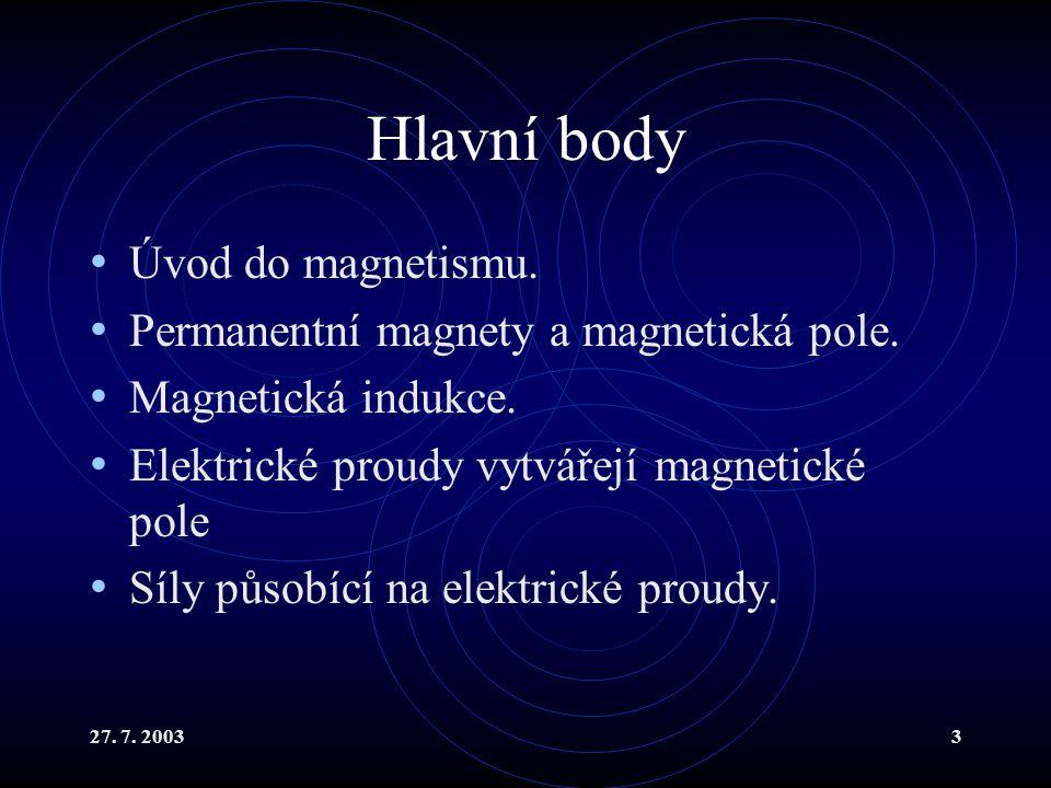 27. 7. 20033 Hlavní body Úvod do magnetismu. Permanentní magnety a magnetická pole. Magnetická indukce. Elektrické proudy vytvářejí magnetické pole Sí