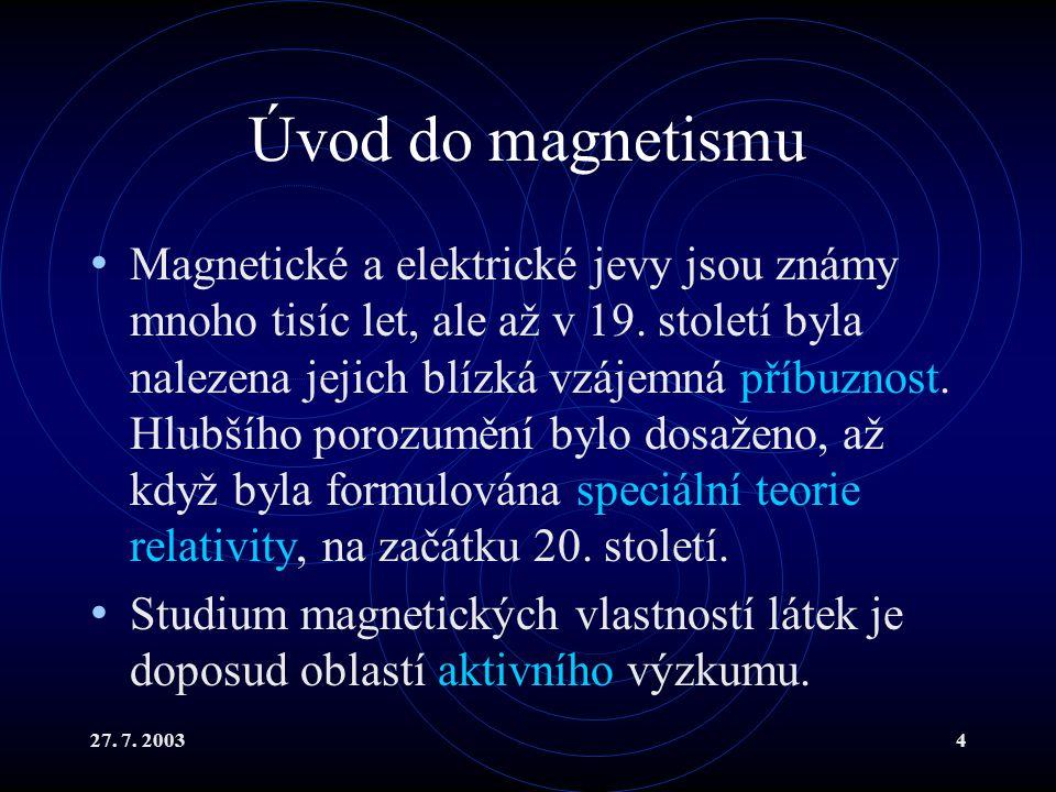 27. 7. 20034 Úvod do magnetismu Magnetické a elektrické jevy jsou známy mnoho tisíc let, ale až v 19. století byla nalezena jejich blízká vzájemná pří