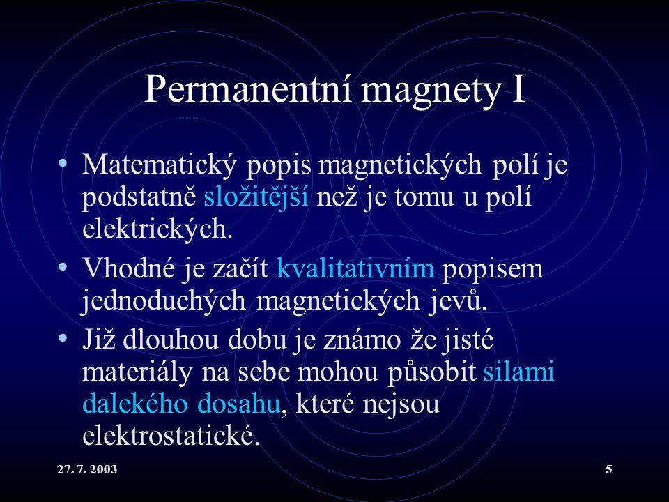 27. 7. 20035 Permanentní magnety I Matematický popis magnetických polí je podstatně složitější než je tomu u polí elektrických. Vhodné je začít kvalit