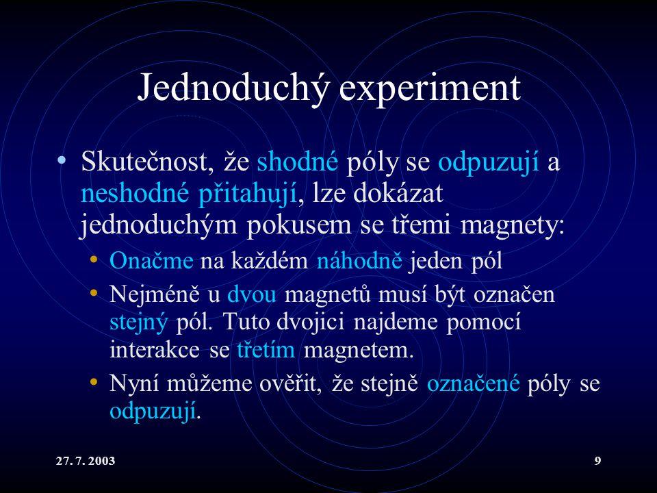 27. 7. 20039 Jednoduchý experiment Skutečnost, že shodné póly se odpuzují a neshodné přitahují, lze dokázat jednoduchým pokusem se třemi magnety: Onač