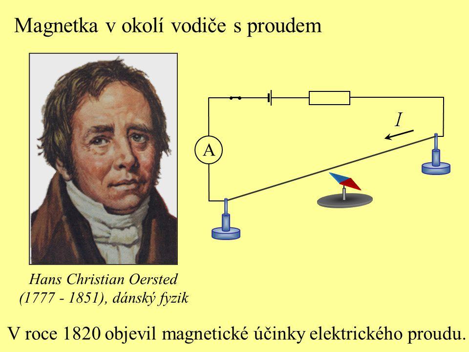 A V roce 1820 objevil magnetické účinky elektrického proudu. Hans Christian Oersted (1777 - 1851), dánský fyzik Magnetka v okolí vodiče s proudem