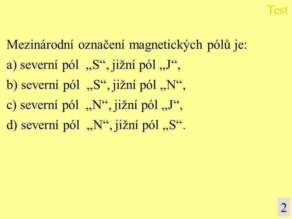 """Mezinárodní označení magnetických pólů je: a) severní pól """"S"""", jižní pól """"J"""", b) severní pól """"S"""", jižní pól """"N"""", c) severní pól """"N"""", jižní pól """"J"""", d)"""