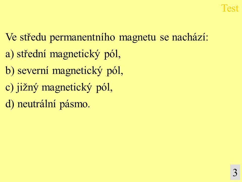 Ve středu permanentního magnetu se nachází: a) střední magnetický pól, b) severní magnetický pól, c) jižný magnetický pól, d) neutrální pásmo. Test 3