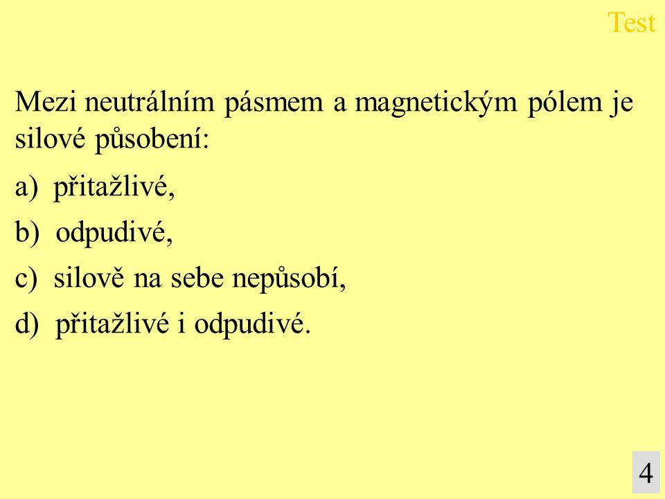 Mezi neutrálním pásmem a magnetickým pólem je silové působení: a) přitažlivé, b) odpudivé, c) silově na sebe nepůsobí, d) přitažlivé i odpudivé. Test
