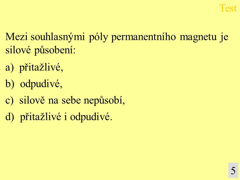 5 Mezi souhlasnými póly permanentního magnetu je silové působení: a) přitažlivé, b) odpudivé, c) silově na sebe nepůsobí, d) přitažlivé i odpudivé.